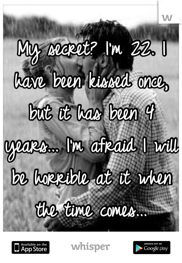 My secret? I'm 22. I have been kissed once, but it has been 4 years... I'm afraid I will be horrible at it when the time comes...