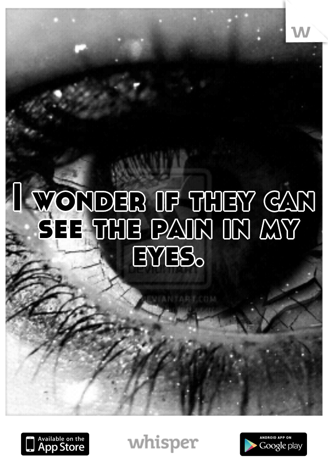 I wonder if they can see the pain in my eyes.