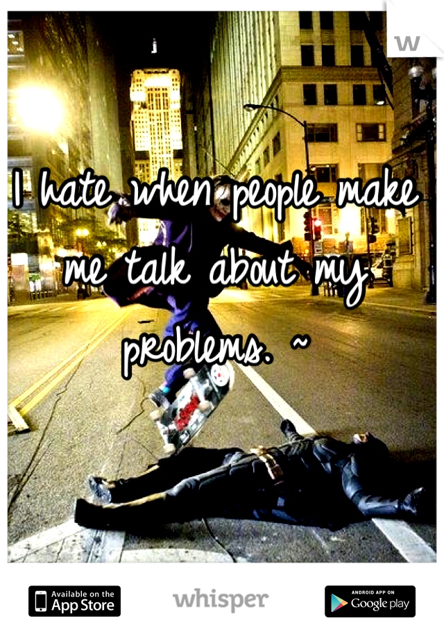 I hate when people make me talk about my problems. ~