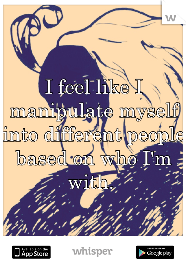 I feel like I manipulate myself into different people based on who I'm with.