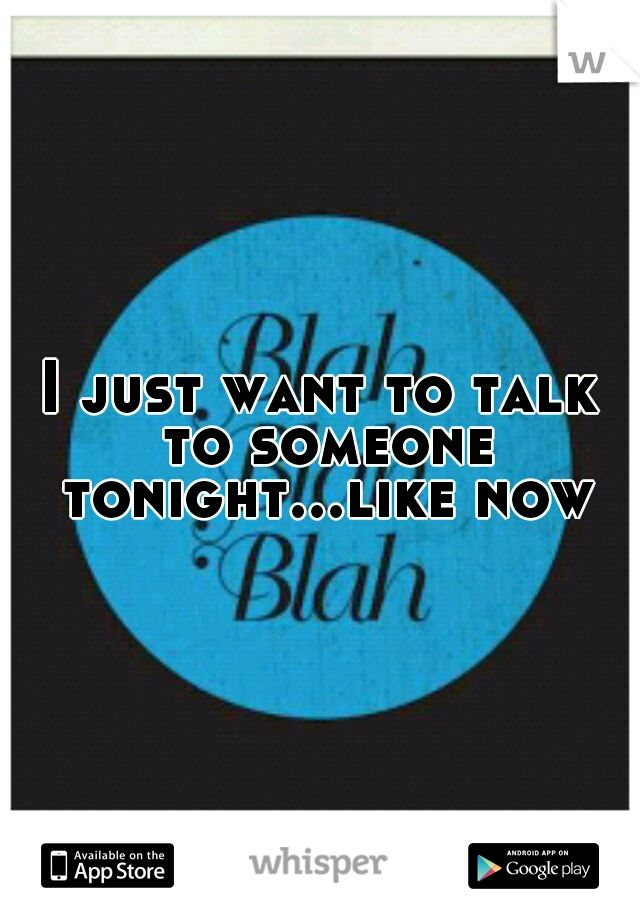 I just want to talk to someone tonight...like now