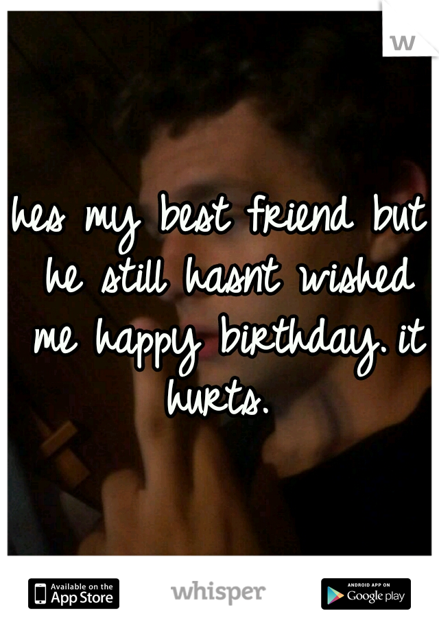 hes my best friend but he still hasnt wished me happy birthday. it hurts.