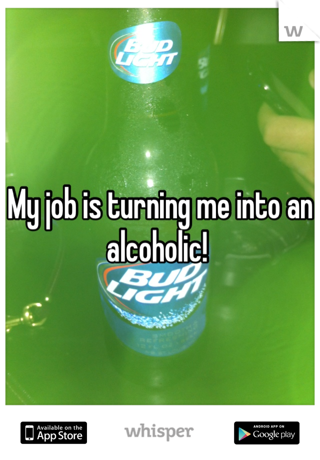 My job is turning me into an alcoholic!