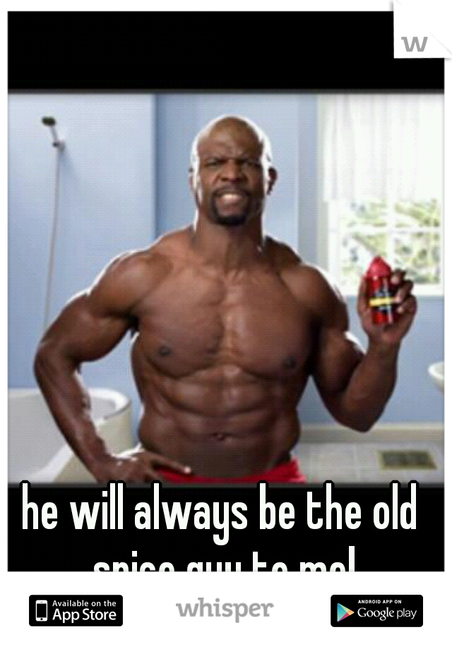 he will always be the old spice guy to me!