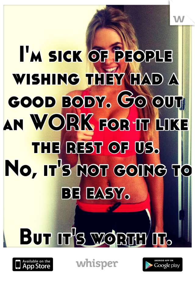 I'm sick of people wishing they had a good body. Go out an WORK for it like the rest of us.  No, it's not going to be easy.   But it's worth it.