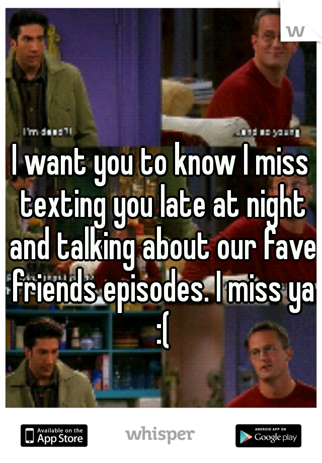 I want you to know I miss texting you late at night and talking about our fave friends episodes. I miss ya :(