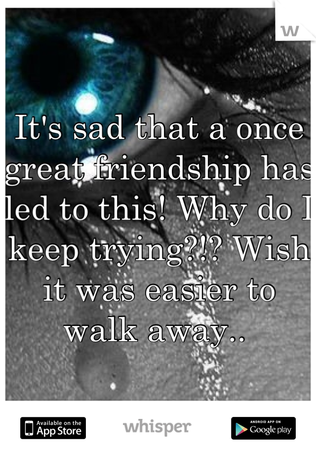 It's sad that a once great friendship has led to this! Why do I keep trying?!? Wish it was easier to walk away..