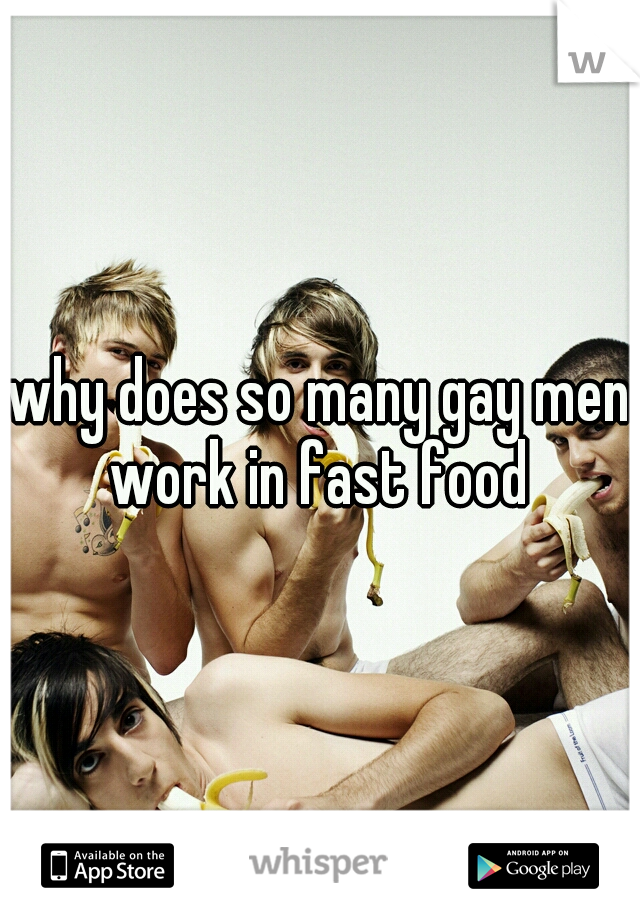 why does so many gay men work in fast food