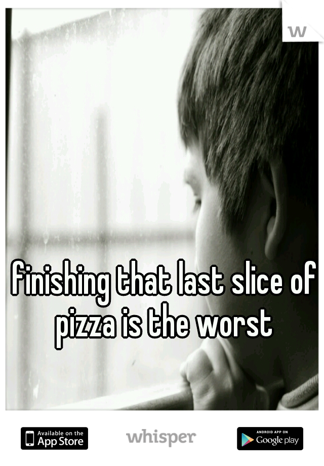 finishing that last slice of pizza is the worst
