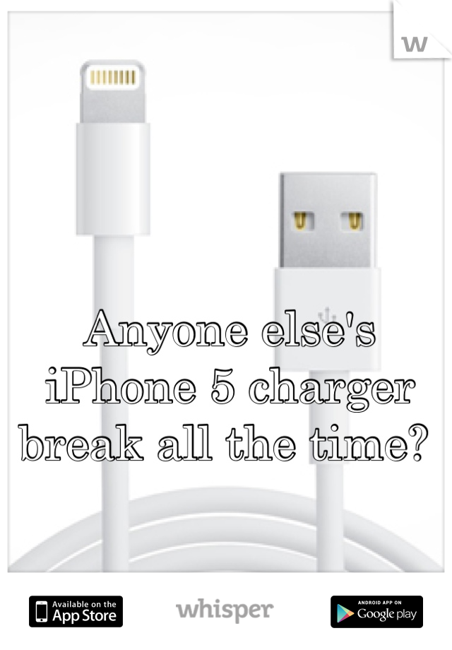 Anyone else's iPhone 5 charger break all the time?