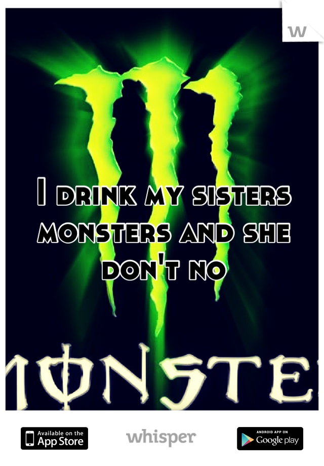 I drink my sisters monsters and she don't no