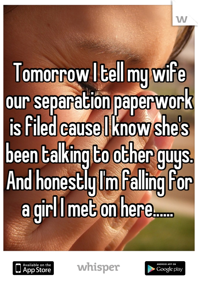 Tomorrow I tell my wife our separation paperwork is filed cause I know she's been talking to other guys. And honestly I'm falling for a girl I met on here......