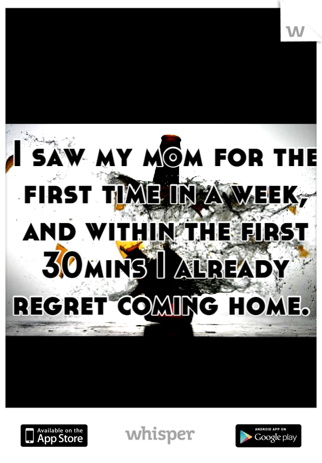 I saw my mom for the first time in a week, and within the first 30mins I already regret coming home.