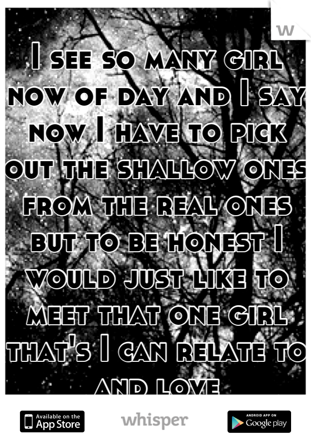 I see so many girl now of day and I say now I have to pick out the shallow ones from the real ones but to be honest I would just like to meet that one girl that's I can relate to and love