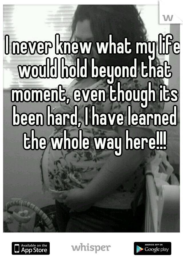 I never knew what my life would hold beyond that moment, even though its been hard, I have learned the whole way here!!!