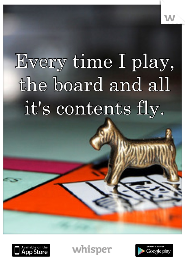 Every time I play, the board and all it's contents fly.