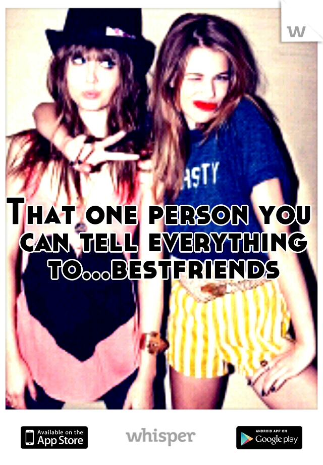 That one person you can tell everything to...bestfriends