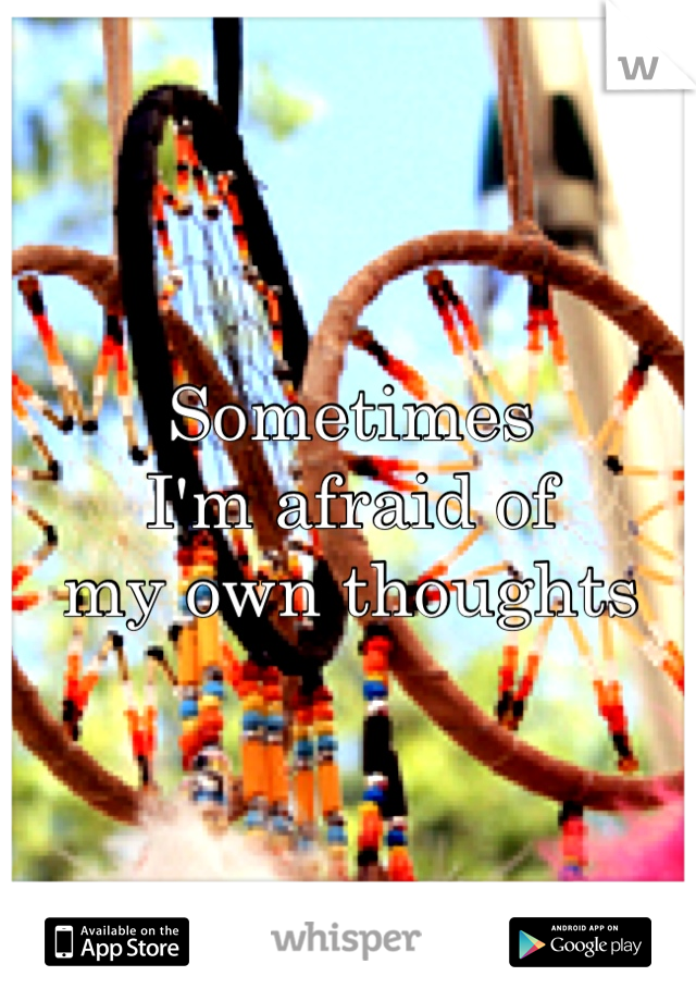 Sometimes  I'm afraid of  my own thoughts