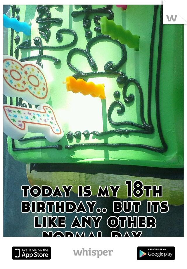 today is my 18th birthday.. but its like any other normal day