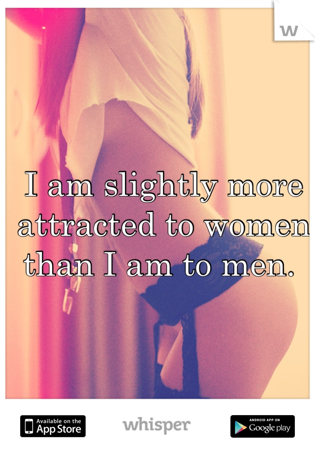 I am slightly more attracted to women than I am to men.