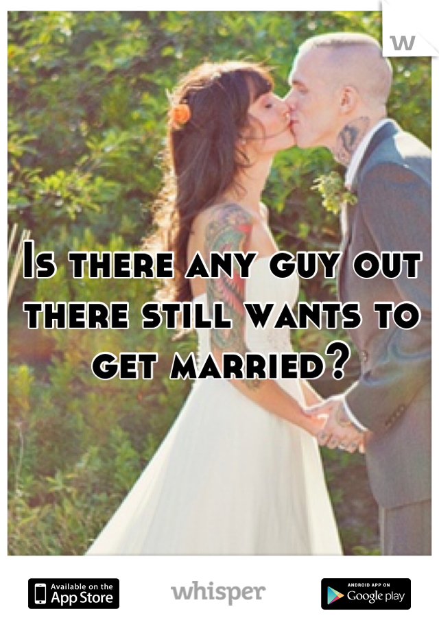 Is there any guy out there still wants to get married?