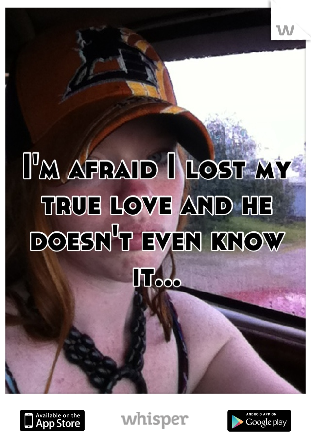 I'm afraid I lost my true love and he doesn't even know it...