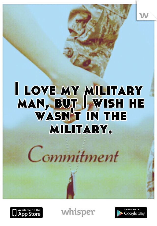 I love my military man, but I wish he wasn't in the military.