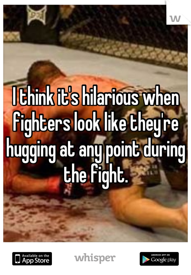 I think it's hilarious when fighters look like they're hugging at any point during the fight.