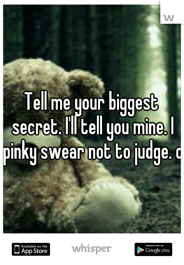 Tell me your biggest secret. I'll tell you mine. I pinky swear not to judge. c: