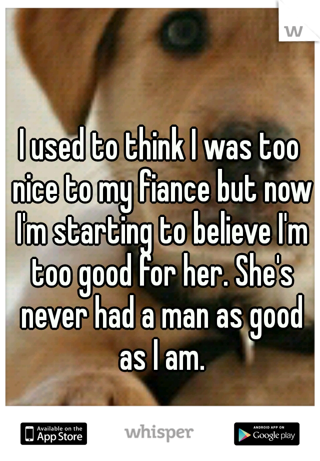 I used to think I was too nice to my fiance but now I'm starting to believe I'm too good for her. She's never had a man as good as I am.