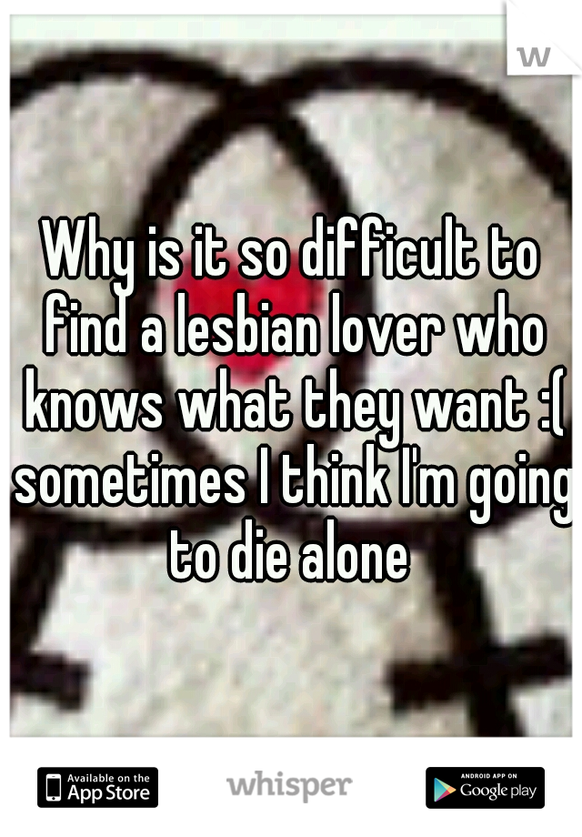Why is it so difficult to find a lesbian lover who knows what they want :( sometimes I think I'm going to die alone