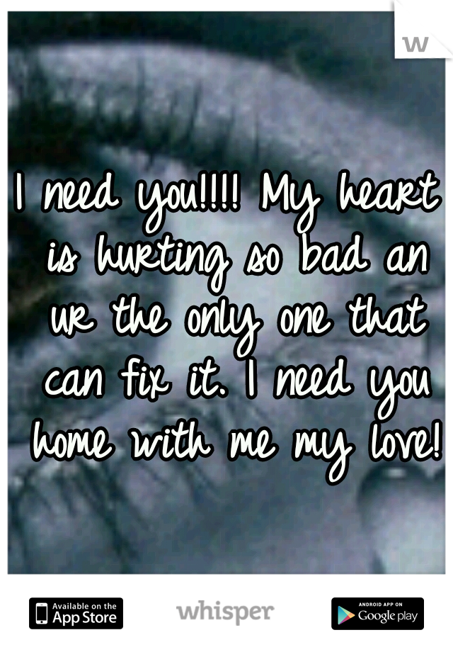 I need you!!!! My heart is hurting so bad an ur the only one that can fix it. I need you home with me my love!