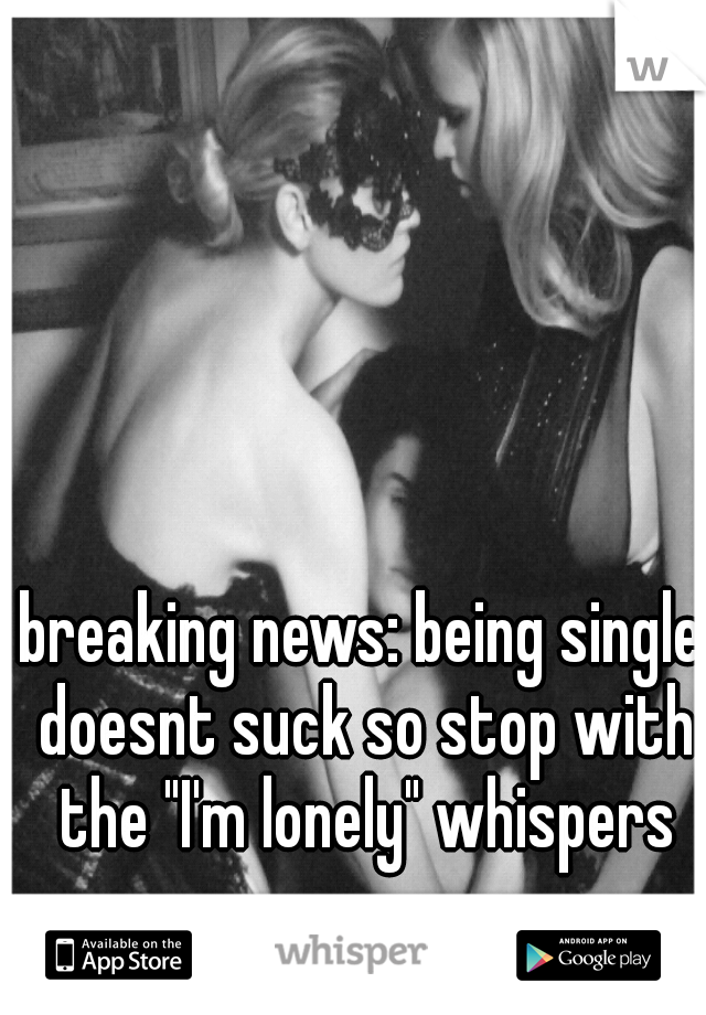 "breaking news: being single doesnt suck so stop with the ""I'm lonely"" whispers"