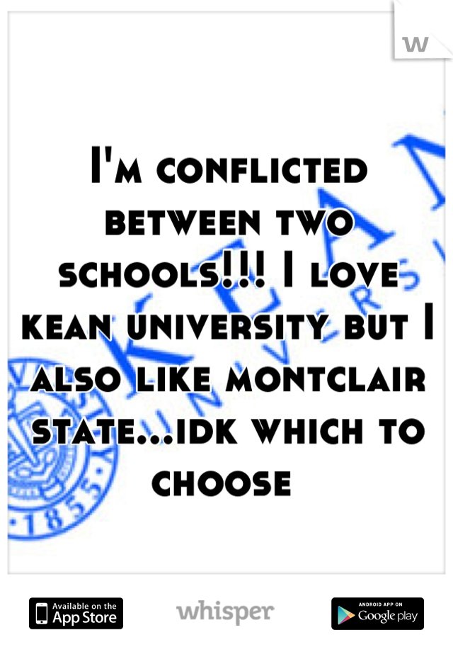 I'm conflicted between two schools!!! I love kean university but I also like montclair state...idk which to choose
