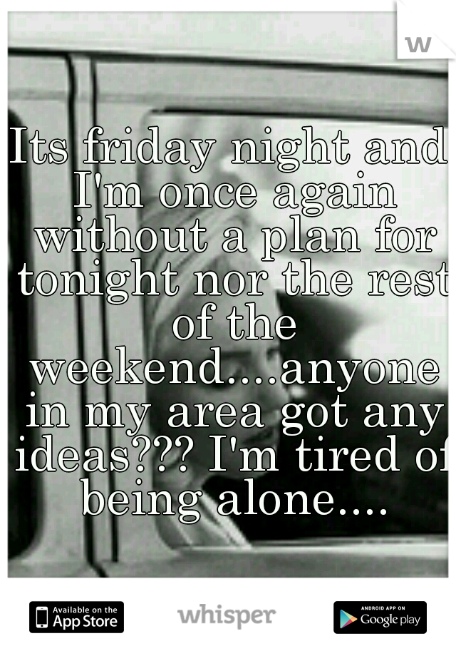 Its friday night and I'm once again without a plan for tonight nor the rest of the weekend....anyone in my area got any ideas??? I'm tired of being alone....