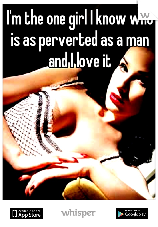 I'm the one girl I know who is as perverted as a man and I love it