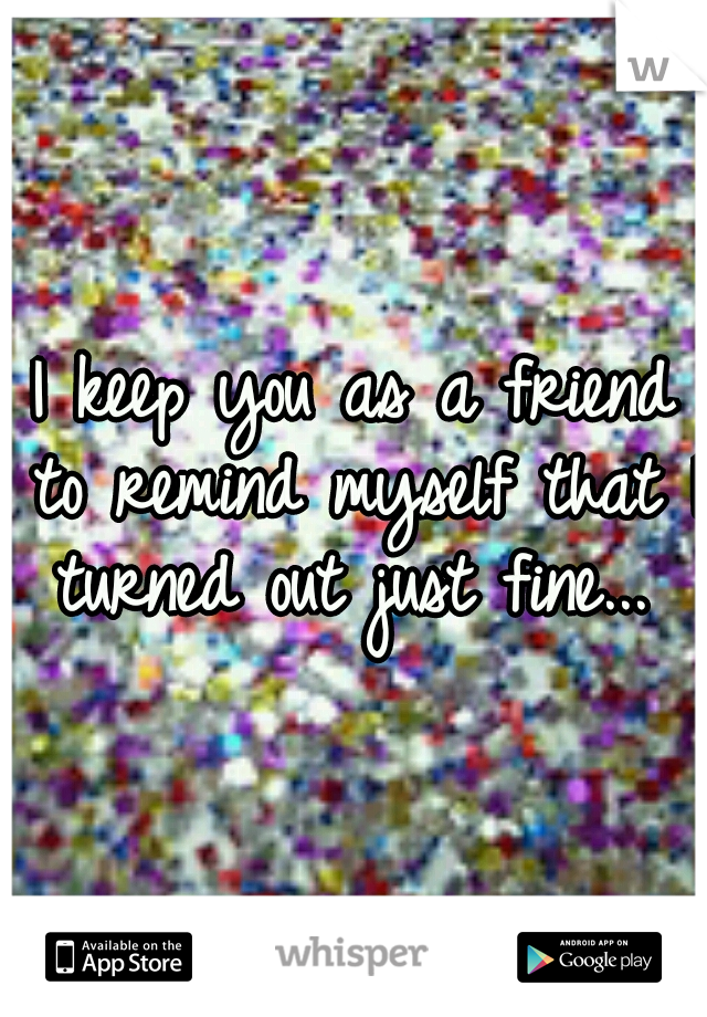 I keep you as a friend to remind myself that I turned out just fine...