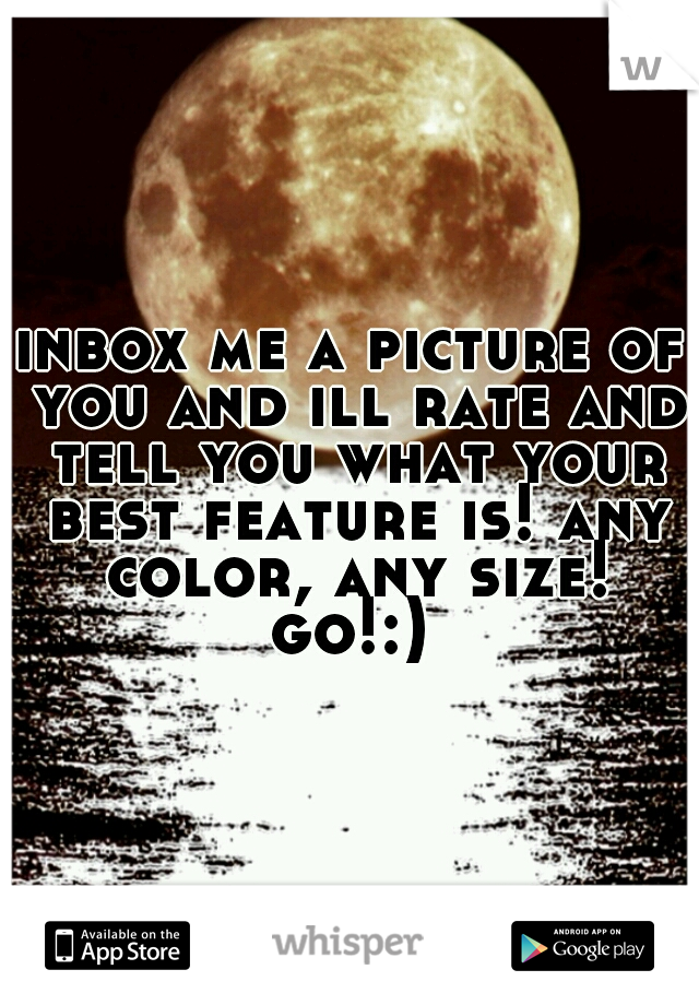 inbox me a picture of you and ill rate and tell you what your best feature is! any color, any size! go!:)