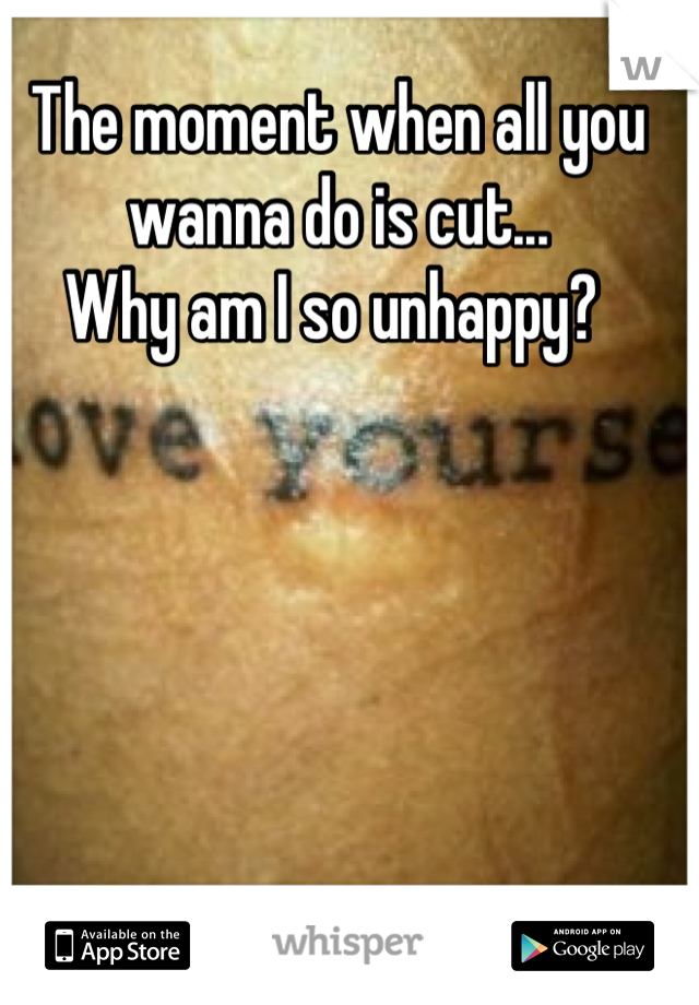 The moment when all you wanna do is cut...  Why am I so unhappy?
