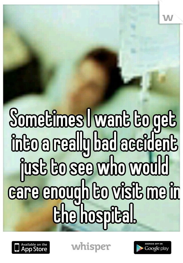 Sometimes I want to get into a really bad accident just to see who would care enough to visit me in the hospital.