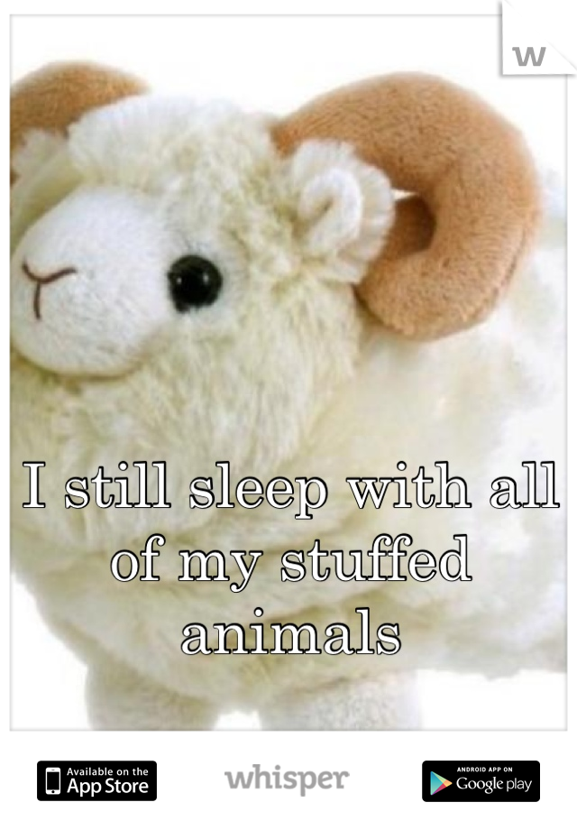I still sleep with all of my stuffed animals