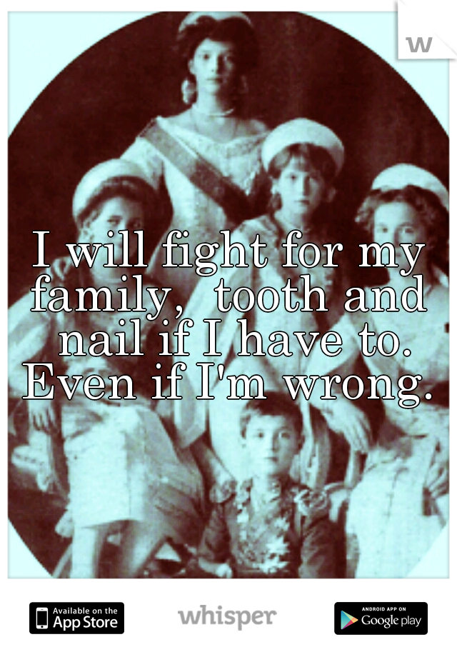 I will fight for my family,  tooth and  nail if I have to. Even if I'm wrong.