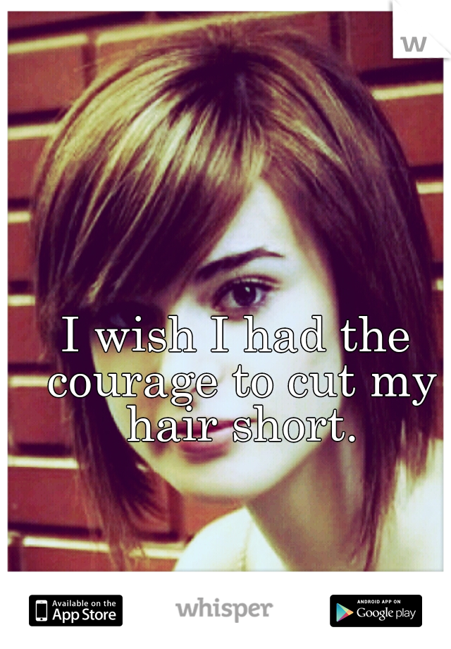I wish I had the courage to cut my hair short.
