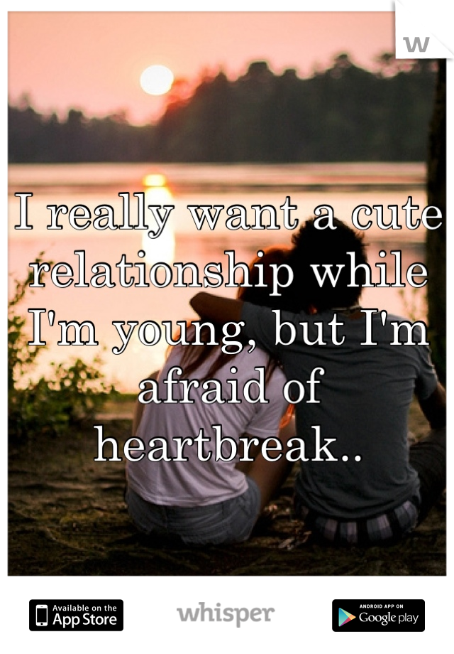 I really want a cute relationship while I'm young, but I'm afraid of heartbreak..