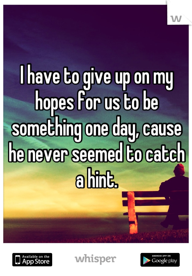 I have to give up on my hopes for us to be something one day, cause he never seemed to catch a hint.