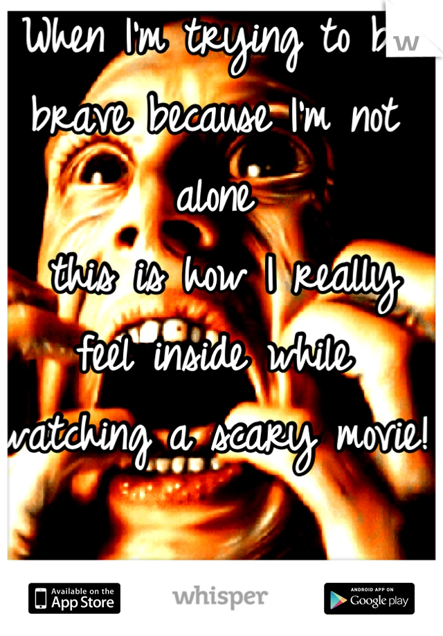 When I'm trying to be brave because I'm not alone  this is how I really feel inside while watching a scary movie!