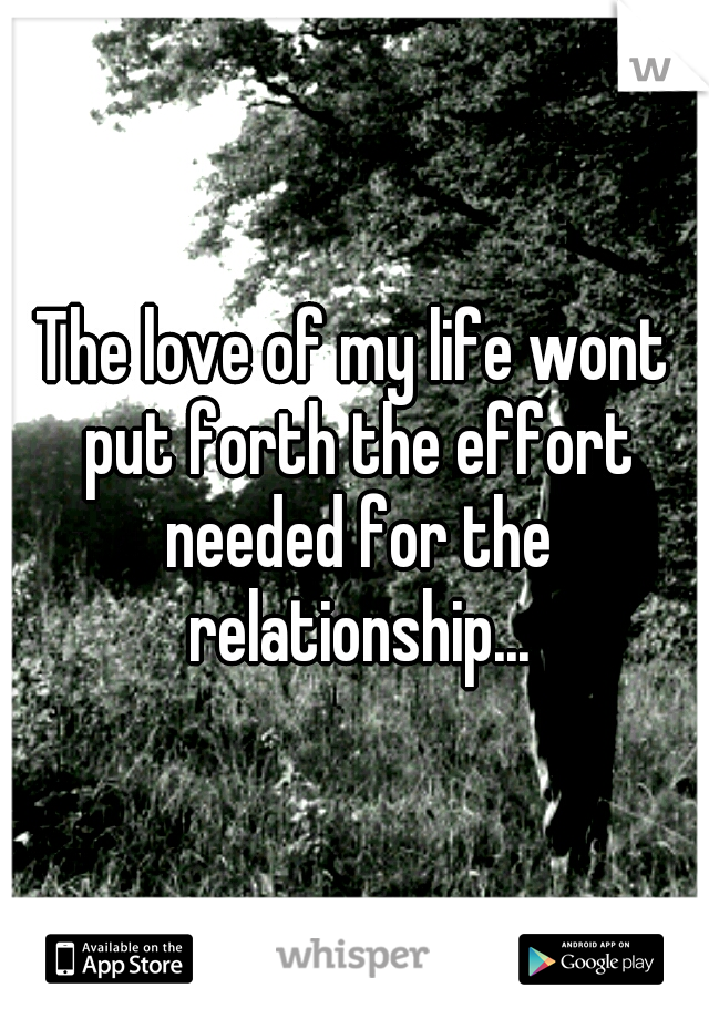 The love of my life wont put forth the effort needed for the relationship...