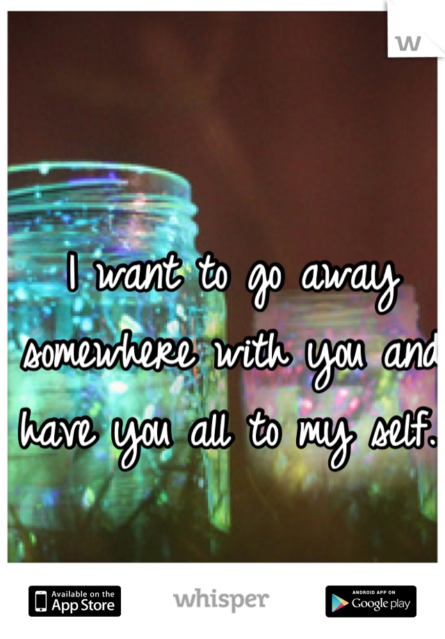 I want to go away somewhere with you and have you all to my self..