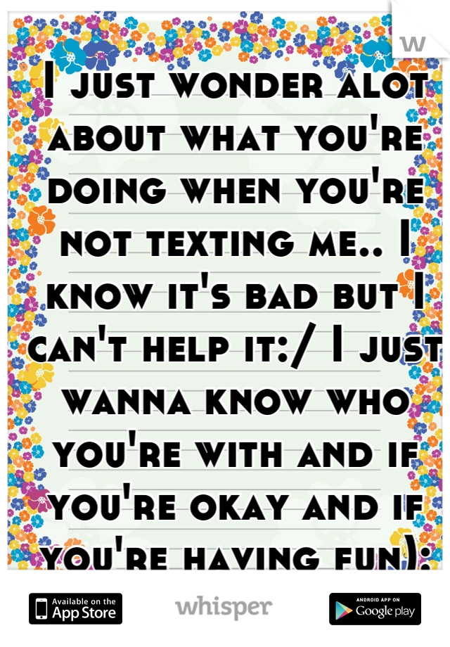 I just wonder alot about what you're doing when you're not texting me.. I know it's bad but I can't help it:/ I just wanna know who you're with and if you're okay and if you're having fun):