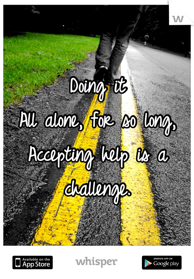 Doing it All alone, for so long, Accepting help is a challenge.